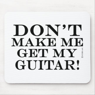 Dont Make Me Get My Guitar Mouse Pad