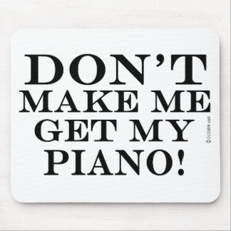 Dont Make Me Get My Piano Mouse Pad