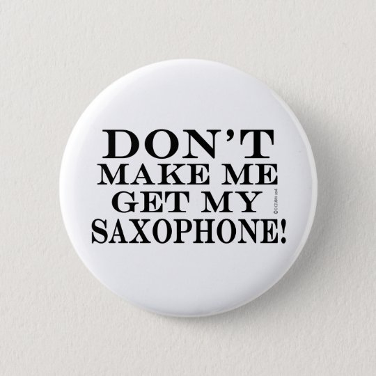 Dont Make Me Get My Saxophone Pinback Button