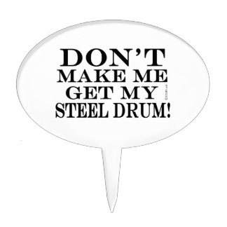 Dont Make Me Get My Steel Drum Cake Topper