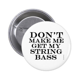 Dont Make Me Get My String Bass 2 Inch Round Button