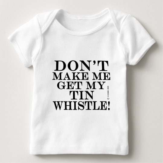 Dont Make Me Get My Tin Whistle Baby T-Shirt