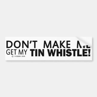 Dont Make Me Get My Tin Whistle Car Bumper Sticker