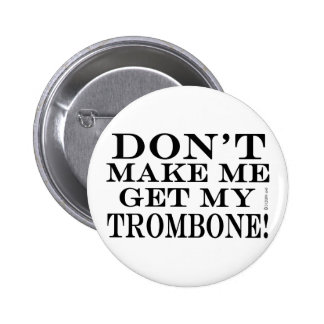 Dont Make Me Get My Trombone Button