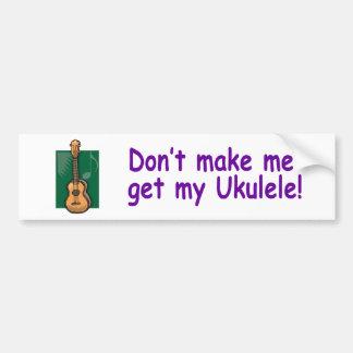 Don't make me get my Ukulele! Bumper Sticker