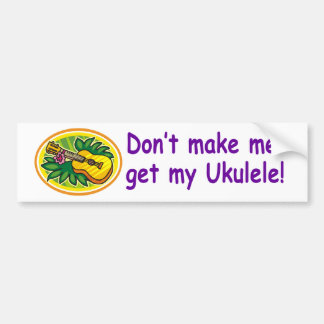 Don't make me get my Ukulele! Car Bumper Sticker