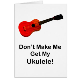 Don't make me get my Ukulele! Cards