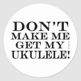 Dont Make Me Get My Ukulele Classic Round Sticker