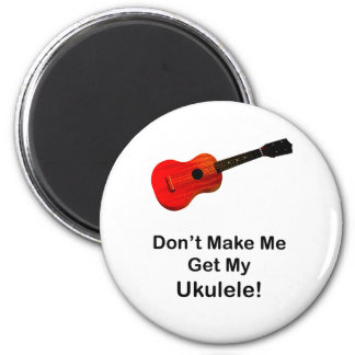 Don't make me get my Ukulele! Magnets
