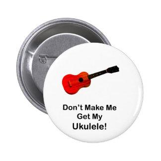 Don't make me get my Ukulele! Pinback Button