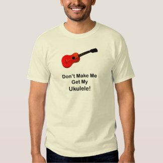 Don't make me get my Ukulele! Shirt