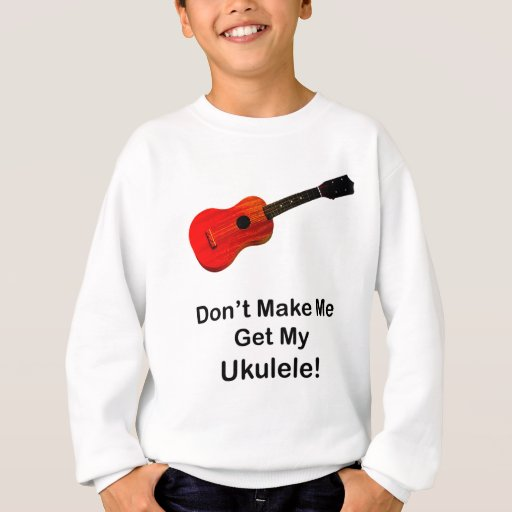 Don't make me get my Ukulele! Sweatshirt