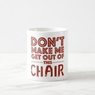 Don't Make Me Get Out of This Chair - Mug
