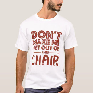 Don't Make Me Get Out of This Chair - White T-Shirt
