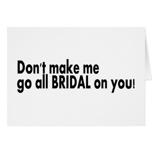 Dont Make Me Go All Bridal On You Card