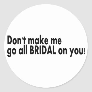 Dont Make Me Go All Bridal On You Classic Round Sticker