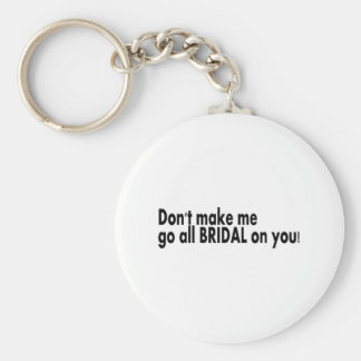Dont Make Me Go All Bridal On You Key Chain