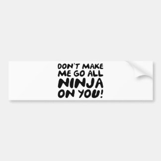Don't Make Me Go All Ninja On You! Bumper Sticker