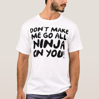 Don't Make Me Go All Ninja On You! T-Shirt