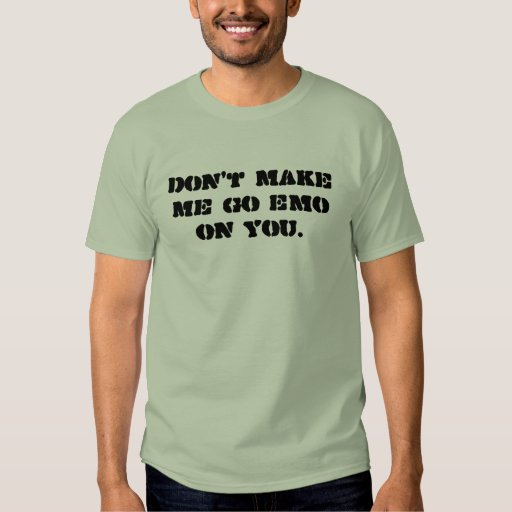 Don 39 T Make Me Go Emo On You T Shirts Zazzle