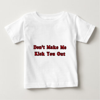 Don't Make Me Kick You Out Baby T-Shirt
