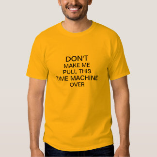 Don't Make Me Pull This Time Machine Over T Shirt