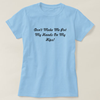 Don't Make Me Put My Hands On My Hips! T-Shirt