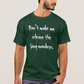 Don't make me release the flying monkeys. T-Shirt