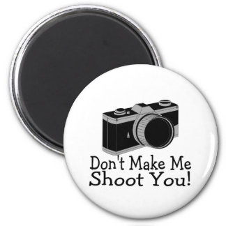 Dont Make Me Shoot You Photography Magnet