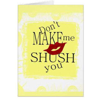 Don't MAKE me Shush You Card