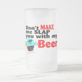 Dont Make Me Slap You With My Beer Frosted Glass Beer Mug