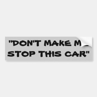 Don't Make Me Stop This Car Bumper Sticker