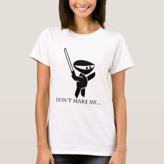 Don't make me!!!!! T-Shirt