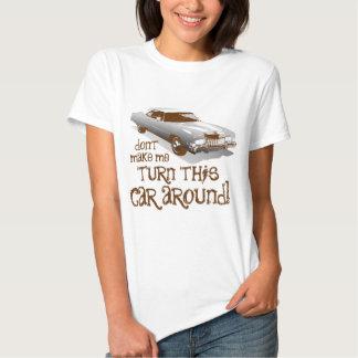 Don't make me turn this car around tshirts