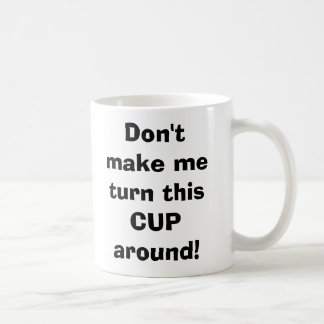 Don't make me turn this CUP around! Coffee Mugs