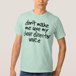 Don't make me use my choir director voice shirt