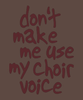 Don't make me use my choir voice shirt