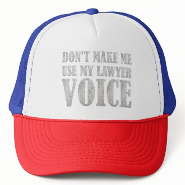 Don't Make Me Use My Lawyer Voice Trucker Hat