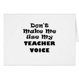 Dont Make Me Use My Teacher Voice Greeting Card