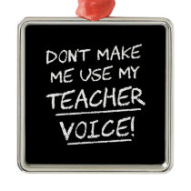 Don't Make Me Use My Teacher Voice Metal Ornament