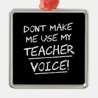 Don't Make Me Use My Teacher Voice Metal Ornament