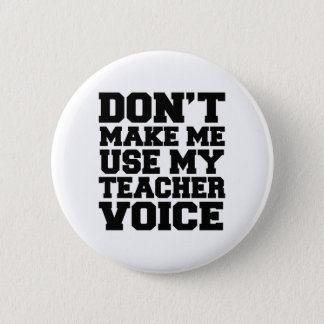Don't make me use my teacher voice pinback button