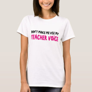 DON'T MAKE ME USE MY TEACHER VOICE shirt