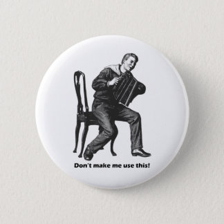 Don't make me use this! (Accordion) Pinback Button