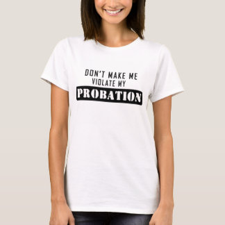 Don't Make Me Violate My Probation T-Shirt