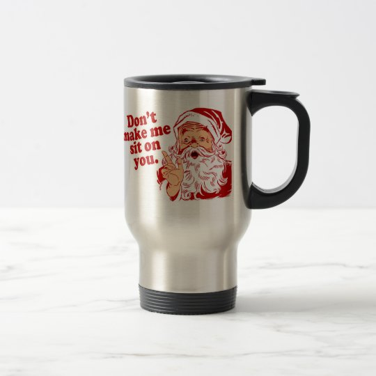 Dont Make Santa Sit On You Travel Mug