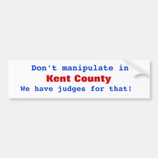 Don't manipulate in , Kent County, We have judg... Bumper Sticker