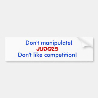 Don't manipulate!, JUDGES, Don't like competition! Bumper Sticker