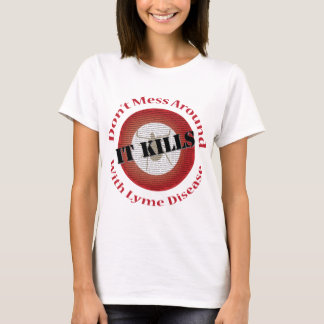 Don't mess around with Lyme Disease - it kills T-Shirt
