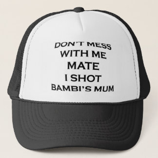 dont mess with me mate i shot bambi's mum trucker hat